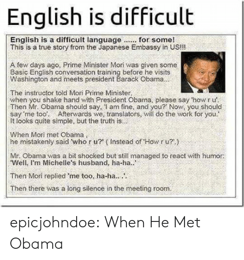 embassy: English is difficult  This is a true story from the Japanese Embassy in US!!!  A few days ago, Prime Minister Mori was given some  Basic English conversation training before he visits  Washington and meets president Barack Obama  The instructor told Mori Prime Minister,  when you shake hand with President Obama, please say 'how r u'  Then Mr. Obama should say, l am fine, and you? Now, you should  say 'me too: Afterwards we, translators, will do the work for you.  It looks quite simple, but the truth is  When Mori met Obama  he mistakenly said who r u? (Instead of Howr u?)  Mr. Obama was a bit shocked but still managed to react with humor:  Well, I'm Michelle's husband, ha-ha..  Then Mori replied me too, ha-ha..  Then there was a long silence in the meeting room. epicjohndoe:  When He Met Obama