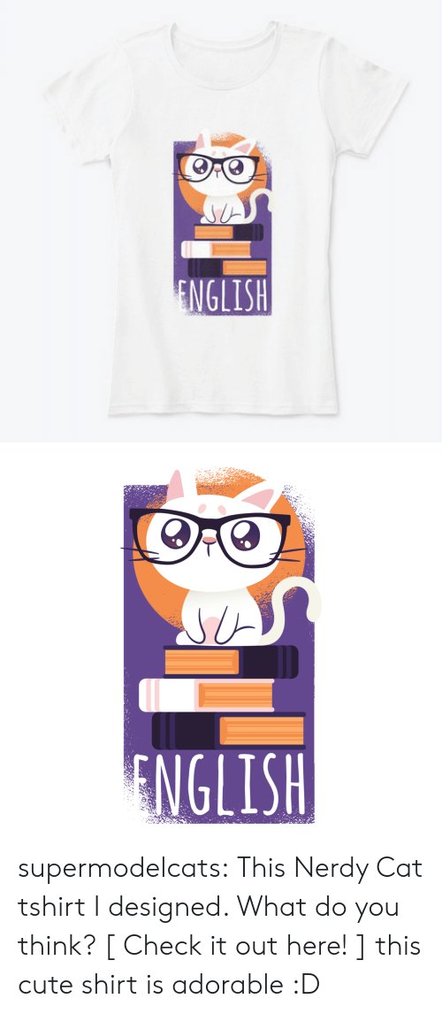 Nerdy: ENGLISH   NGLISH supermodelcats: This Nerdy Cat tshirt I designed. What do you think? [ Check it out here! ]  this cute shirt is adorable :D