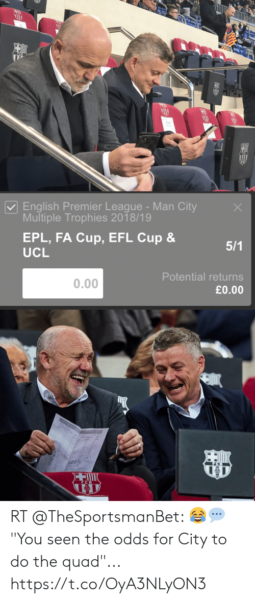 """English Premier League: English Premier League-Man City  Multiple Trophies 2018/19  EPL, FA Cup, EFL Cup &  UCL  Potential returns  £0.00  0.00   FC B RT @TheSportsmanBet: 😂💬 """"You seen the odds for City to do the quad""""... https://t.co/OyA3NLyON3"""