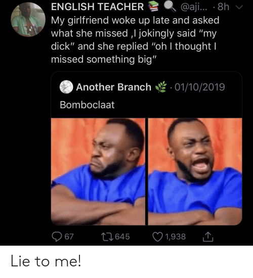 """branch: ENGLISH TEACHER  @aji... 8h  My girlfriend woke up late and asked  what she missed ,I jokingly said """"my  dick"""" and she replied """"oh I thought I  missed something big""""  Another Branch  01/10/2019  Bomboclaat  67  L1645  1,938 Lie to me!"""