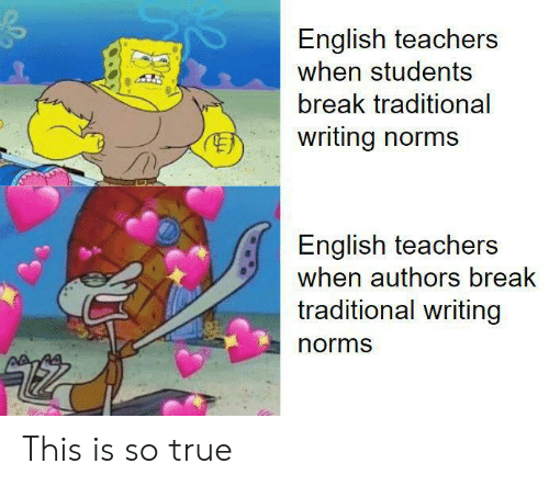 norms: English teachers  when students  break traditional  writing norms  English teachers  when authors break  traditional writing  norms This is so true