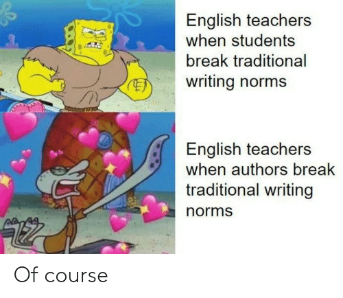 norms: English teachers  when students  break traditional  writing norms  English teachers  when authors break  traditional writing  norms Of course