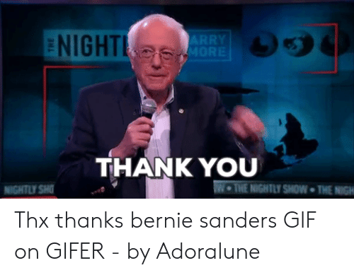 Thx Thanks: ENIGHT  ARRY  MORE  THANK YOU  W THE NIGHTLY SHOW THE NIGH  NIGHTLY SH Thx thanks bernie sanders GIF on GIFER - by Adoralune