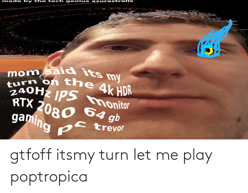 poptropica: eniu s azuurast ralis  made by the  mom said its my  turn on the  240HZ IPS monitor  4k HDR  RTX 2080 64 gb  gaming  ps trevor gtfoff itsmy turn let me play poptropica