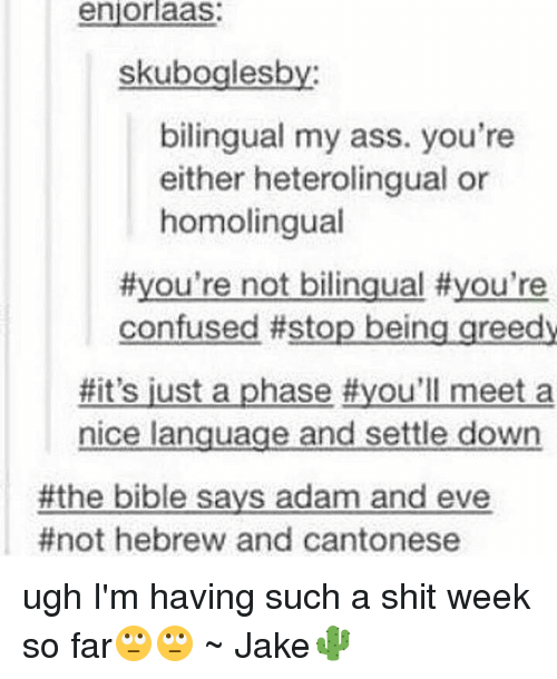 Lustly: enjorlaas:  skuboglesby  bilingual my ass. you're  either heterolingual or  homolingual  #you're not bilingual #you're  confused #stop being greedy  #It's lust a phase #you'll meet a  nice language and settle down  the bible says adam and eve  #not hebrew and cantonese ugh I'm having such a shit week so far🙄🙄 ~ Jake🌵
