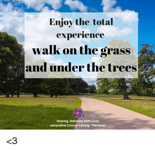 Undere: Enjov the total  experrience  walk on the grass  and under the trees  Sharing Wellness With Love  Jacqueline Conroy Talking Therapies <3