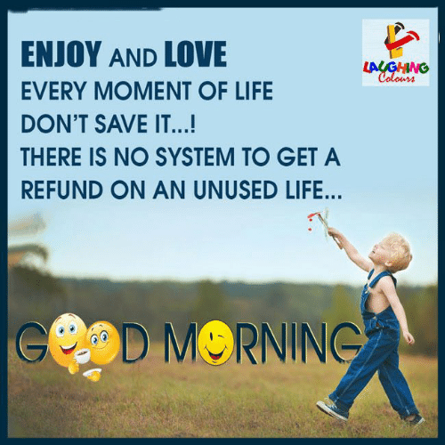Colours: ENJOY AND LOVE  LAUGHING  Colours  EVERY MOMENT OF LIFE  DON'T SAVE IT...!  THERE IS NO SYSTEM TO GET A  REFUND ON AN UNUSED LIFE...  eOD MORNING