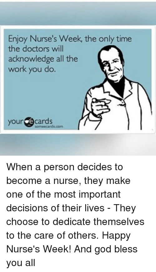 God, Memes, and Work: Enjoy Nurse's Week, the only time  the doctors will  acknowledge all the  work you do.  your  e cards When a person decides to become a nurse, they make one of the most important decisions of their lives - They choose to dedicate themselves to the care of others. Happy Nurse's Week! And god bless you all