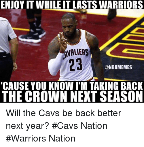 Cavs, Nba, and Warriors: ENJOYITWHILE IT LASTS WARRIORS  VALIERS  23  @NBAMEMES  'CAUSE YOU KNOW I M TAKING BACK  THE CROWN NEXT SEASON Will the Cavs be back better next year? #Cavs Nation #Warriors Nation