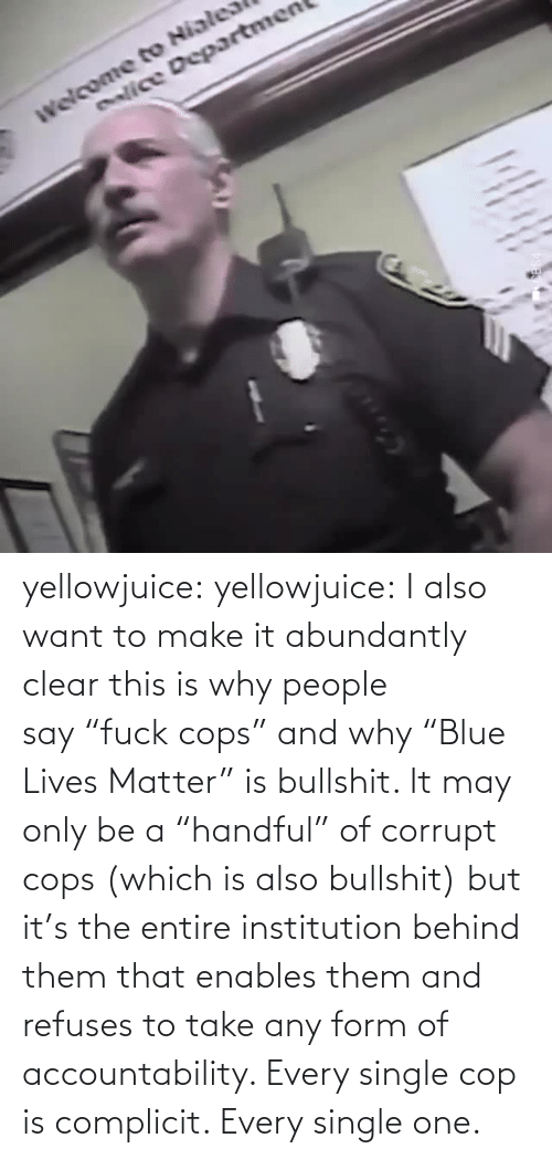 "cop: enlice Departmen yellowjuice: yellowjuice:  I also want to make it abundantly clear this is why people say ""fuck cops"" and why ""Blue Lives Matter"" is bullshit. It may only be a ""handful"" of corrupt cops (which is also bullshit) but it's the entire institution behind them that enables them and refuses to take any form of accountability. Every single cop is complicit. Every single one."