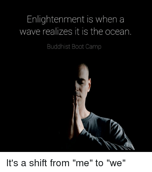 """enlightening: Enlightenment is when a  wave realizes it is the ocean.  Buddhist Boot Camp It's a shift from """"me"""" to """"we"""""""