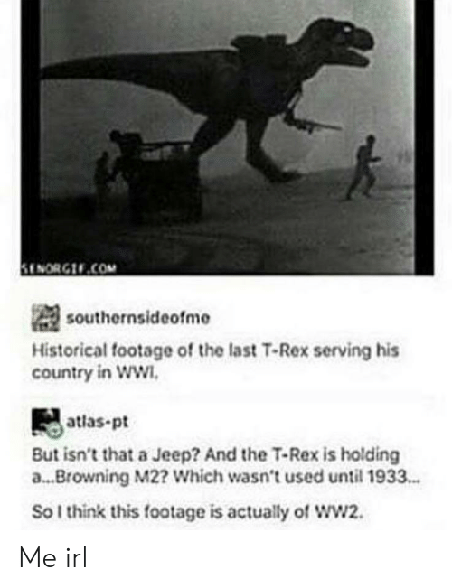 Jeep: ENORG.COM  southernsideofme  Historical footage of the last T-Rex serving his  country in WW  atlas-pt  But isn't that a Jeep? And the T-Rex is holding  a... Browning M2? Which wasn't used until 1933..  So I think this footage is actually of wW2. Me irl