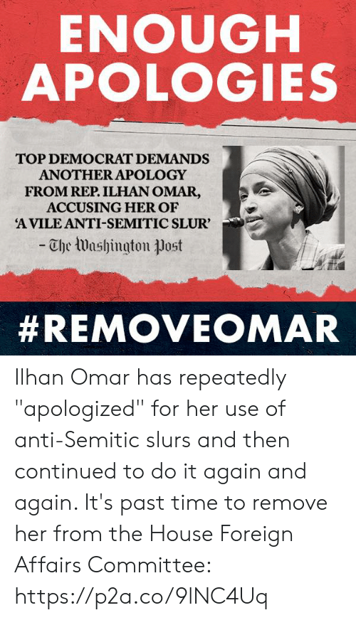 "democrat: ENOUGH  APOLOGIES  TOP DEMOCRAT DEMANDS  ANOTHER APOLOGY  FROM REP. ILHAN OMAR,  ACCUSING HER OF  A VILE ANTI-SEMITIC SLUR'  -Che Washington ㅕJost  Ilhan Omar has repeatedly ""apologized"" for her use of anti-Semitic slurs and then continued to do it again and again.   It's past time to remove her from the House Foreign Affairs Committee: https://p2a.co/9lNC4Uq"