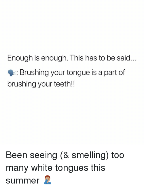 Enough Is Enough: Enough is enough. This has to be said  : Brushing your tongue is a part of  brushing your teeth!! Been seeing (& smelling) too many white tongues this summer 🤦🏽‍♂️