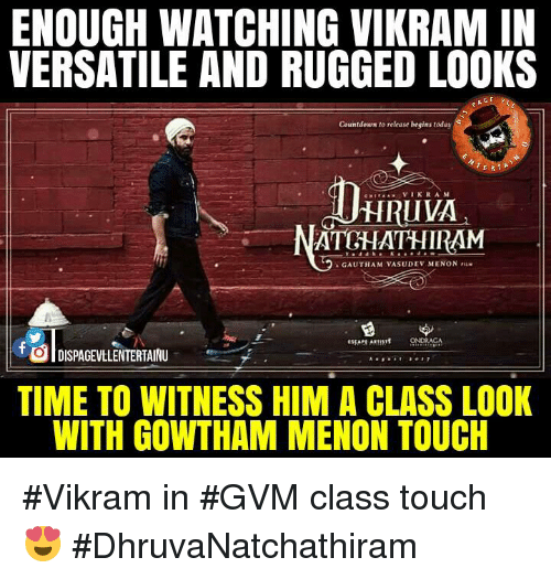 to wit: ENOUGH WATCHING VIKRAM IN  VERSATILE AND RUGGED LOOKS  GE  Countdown to release begins today  ERTA  VIK RAM  HRIIVA,  ATUHATHIRAM  AGALITHAMVASU DEV MENON riiN  DISPAGEVtLENTERTAINU  TIME TO WITNESS HIM A CLASS LOOK  WITH GOWTHAM MENON TOUCH #Vikram in #GVM class touch 😍  #DhruvaNatchathiram