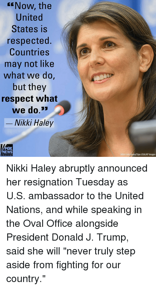 "Memes, News, and Respect: ENow, the  United  States is  respected.  Countries  may not like  what we do,  but they  respect what  we do.3  -Nikki Haley  FOX  NEWS  Albin Lohr dones/Sipa USA/AP Images  chan neI Nikki Haley abruptly announced her resignation Tuesday as U.S. ambassador to the United Nations, and while speaking in the Oval Office alongside President Donald J. Trump, said she will ""never truly step aside from fighting for our country."""