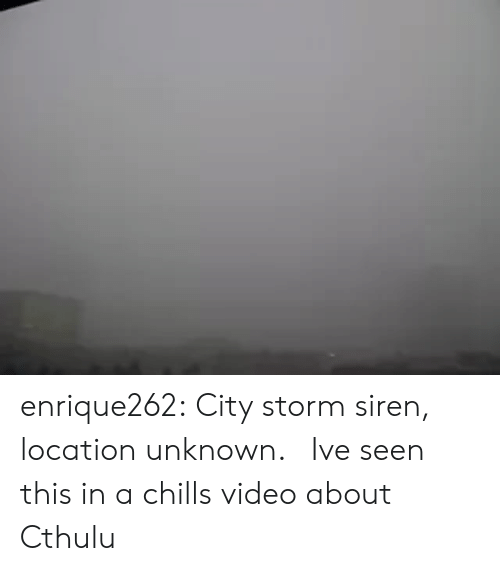 chills: enrique262: City storm siren, location unknown.   Ive seen this in a chills video about Cthulu