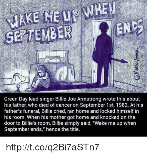 "wake me up when september ends: ENS  Green Day lead singer Billie Joe Armstrong wrote this about  his father, who died of cancer on September 1st, 1982. At his  father's funeral, Billie cried, ran home and locked himself in  his room. When his mother got home and knocked on the  door to Billie's room, Billie simply said, ""Wake me up when  September ends,"" hence the title. http://t.co/q2Bi7aSTn7"