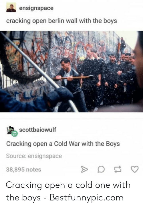 Bestfunnypic: ensignspace  cracking open berlin wall with the boys  scottbaiowulf  Cracking open a Cold War with the Boys  Source: ensignspace  38,895 notes Cracking open a cold one with the boys - Bestfunnypic.com