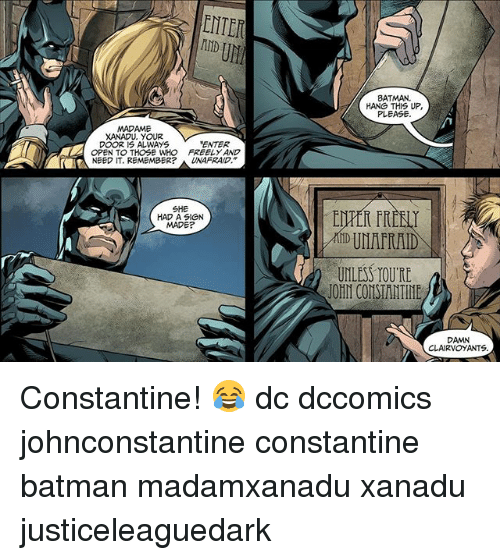 john constantine: ENTER  IND  BATMAN  HANG THIS UP  PLEASE.  MADAME  XANADU. YOUR  ENTER  OPEN TO THOSE WHO FREELY AND  NEED IT. REMEMBER? A UNAFRAID.  SHE  HAD A SIGN  MADE?  UNLESS TOU'RE  JOHN CONSTANTINE  DAMN  CLAIRVOYANTS Constantine! 😂 dc dccomics johnconstantine constantine batman madamxanadu xanadu justiceleaguedark