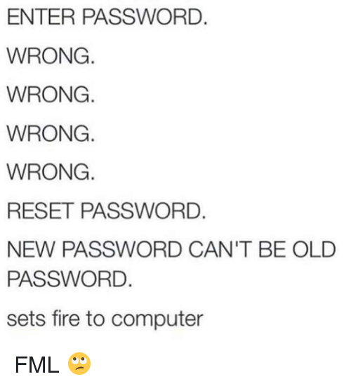 FML: ENTER PASSWORD.  WRONG  WRONG.  WRONG.  WRONG.  RESET PASSWORD.  NEW PASSWORD CAN'T BE OLD  PASSWORD.  sets fire to computer FML 🙄