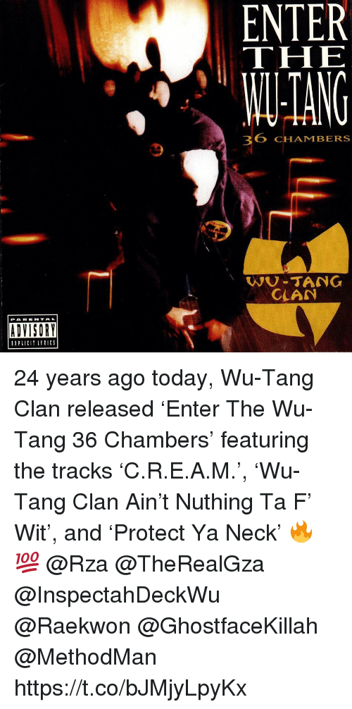 Wu Tang Clan, Today, and 36 Chambers: ENTER  THE  TANG  36 CHAMBERSs  WU-TANG  CLAN  PAR E NTAL  ADVISORY  EPLII LTRICS 24 years ago today, Wu-Tang Clan released 'Enter The Wu-Tang 36 Chambers' featuring the tracks 'C.R.E.A.M.', 'Wu-Tang Clan Ain't Nuthing Ta F' Wit', and 'Protect Ya Neck' 🔥💯 @Rza @TheRealGza @InspectahDeckWu @Raekwon @GhostfaceKillah @MethodMan https://t.co/bJMjyLpyKx