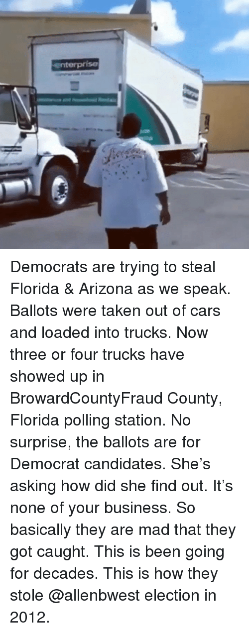 Enterprise: enterprise Democrats are trying to steal Florida & Arizona as we speak. Ballots were taken out of cars and loaded into trucks. Now three or four trucks have showed up in BrowardCountyFraud County, Florida polling station. No surprise, the ballots are for Democrat candidates. She's asking how did she find out. It's none of your business. So basically they are mad that they got caught. This is been going for decades. This is how they stole @allenbwest election in 2012.