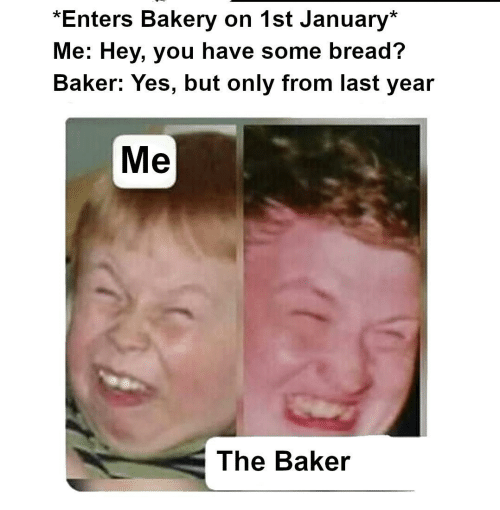 Last Year: *Enters Bakery on 1st January*  Me: Hey, you have some bread?  Baker: Yes, but only from last year  Me  The Baker
