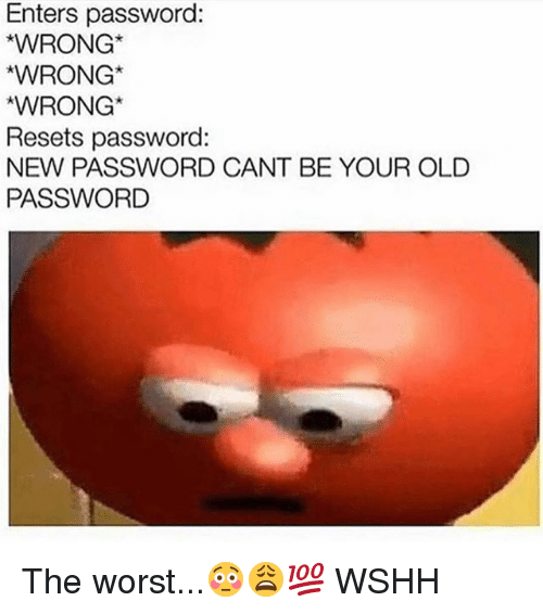 Memes, The Worst, and Wshh: Enters password:  WRONG  WRONG  WRONG  Resets password:  NEW PASSWORD CANT BE YOUR OLD  PASSWORD The worst...😳😩💯 WSHH