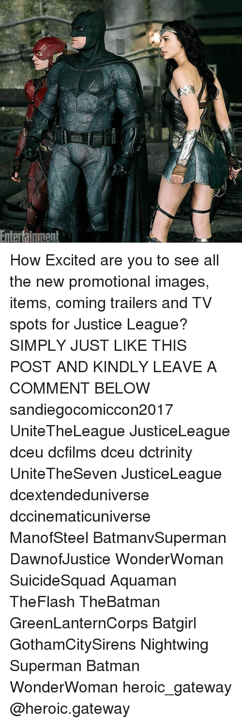 Batman, Memes, and Superman: Entertainiment How Excited are you to see all the new promotional images, items, coming trailers and TV spots for Justice League? SIMPLY JUST LIKE THIS POST AND KINDLY LEAVE A COMMENT BELOW sandiegocomiccon2017 UniteTheLeague JusticeLeague dceu dcfilms dceu dctrinity UniteTheSeven JusticeLeague dcextendeduniverse dccinematicuniverse ManofSteel BatmanvSuperman DawnofJustice WonderWoman SuicideSquad Aquaman TheFlash TheBatman GreenLanternCorps Batgirl GothamCitySirens Nightwing Superman Batman WonderWoman heroic_gateway @heroic.gateway