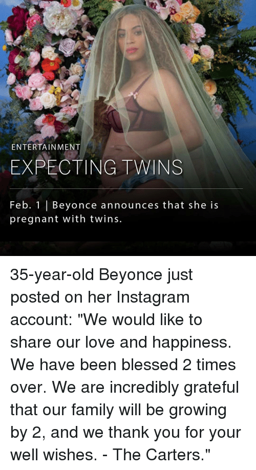 """Memes, 🤖, and Incredibles: ENTERTAINMENT  EXPECTING TWINS  Feb. 1 Beyonce announces that she is  pregnant with twins. 35-year-old Beyonce just posted on her Instagram account: """"We would like to share our love and happiness. We have been blessed 2 times over. We are incredibly grateful that our family will be growing by 2, and we thank you for your well wishes. - The Carters."""""""