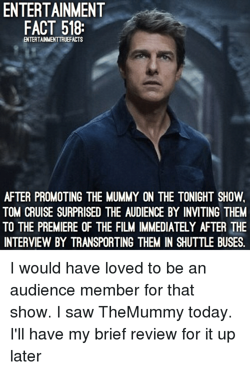 Memes, Saw, and Tom Cruise: ENTERTAINMENT  FACT 518:  ENTERTAINMENTTRUEFACTS  AFTER PROMOTING THE MUMMY ON THE TONIGHT SHOW.  TOM CRUISE SURPRISED THE AUDIENCE BY INVITING THEM  TO THE PREMIERE OF THE FILM IMMEDIATELY AFTER THE  INTERVIEW BY TRANSPORTING THEM IN SHUTTLE BUSES. I would have loved to be an audience member for that show. I saw TheMummy today. I'll have my brief review for it up later