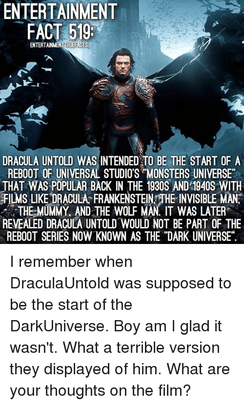 """Memes, Dracula, and Wolf: ENTERTAINMENT  FACT 519:  ENTERTAINMENTIRIEFACTS  DRACULA UNTOLD WAS INTENDED TO BE THE START OF A  REBOOT OF UNIVERSAL STUDIOS MONSTERS UNIVERSE""""  THAT WAS POPULAR BACK IN THE 1930S AND 1940S WITH  FILMs LIKE DRACULA FRANKENSTEINYTHE INVISIBLE MAN  THE MUMMY AND THE WOLF MAN IT WAS LATER  REVEALED DRACULA UNTOLD WOULD NOT BE PART OF THE  REBOOT SERIES NOW KNOWN AS THE """"DARK UNIVERSE"""". I remember when DraculaUntold was supposed to be the start of the DarkUniverse. Boy am I glad it wasn't. What a terrible version they displayed of him. What are your thoughts on the film?"""
