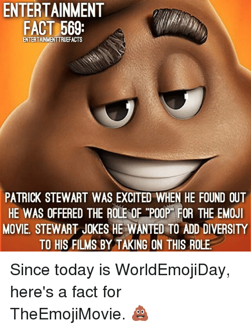 """Poopes: ENTERTAINMENT  FACT 569  ENTERTAINMENTTRUEFACTS  PATRICK STEWART WAS EXCITED WHEN HE FOUND OUT  HE WAS OFFERED THE ROLE OF """"POOP"""" FOR THE EMOJ  HE WAS OFFERED THE ROLE OF TPOOP FOR THE EMOJ  MOVIE, STEWART JOKES HE WANTED TO ADD DIVERSITY  TO HIS FILMS BY TAKING ON THIS ROLE Since today is WorldEmojiDay, here's a fact for TheEmojiMovie. 💩"""
