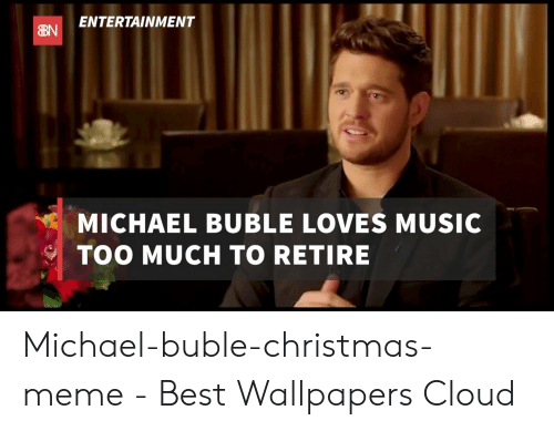 michael buble christmas: ENTERTAINMENT  MICHAEL BUBLE LOVES MUSIC  TOO MUCH TO RETIRE Michael-buble-christmas-meme - Best Wallpapers Cloud