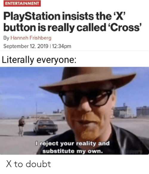 hannah: ENTERTAINMENT  PlayStation insists the 'X'  button is really called 'Cross'  By Hannah Frishberg  September 12, 2019 12:34pm  Literally everyone:  O reject your reality and  substitute my own. X to doubt
