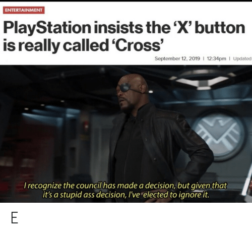 Elected: ENTERTAINMENT  PlayStation insists the 'X' button  is really called 'Cross'  September 12, 2019 12:34pm I Updated  Irecognize the council has made a decision, but given that  it's a stupid ass decision, I've elected to ignore it. E