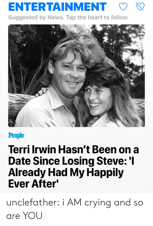 Terri: ENTERTAINMENT  Suggested by News. Tap the heart to follow  People  Terri Irwin Hasn't Been on a  Date Since Losing Steve: 'l  Already Had My Happily  Ever After unclefather:  i AM crying and so are YOU