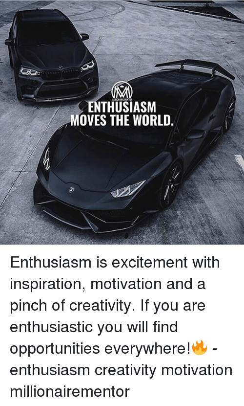 Memes, World, and Enthusiasm: ENTHUSIASM  MOVES THE WORLD. Enthusiasm is excitement with inspiration, motivation and a pinch of creativity. If you are enthusiastic you will find opportunities everywhere!🔥 - enthusiasm creativity motivation millionairementor