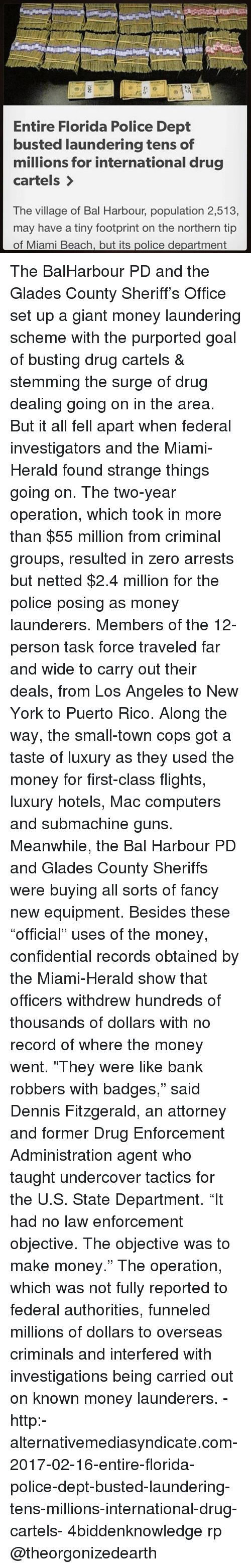 "Computers, Guns, and Memes: Entire Florida Police Dept  busted laundering tens of  millions for international drug  cartels  The village of Bal Harbour, population 2,513,  may have a tiny footprint on the northern tip  of Miami Beach, but its police department The BalHarbour PD and the Glades County Sheriff's Office set up a giant money laundering scheme with the purported goal of busting drug cartels & stemming the surge of drug dealing going on in the area. But it all fell apart when federal investigators and the Miami-Herald found strange things going on. The two-year operation, which took in more than $55 million from criminal groups, resulted in zero arrests but netted $2.4 million for the police posing as money launderers. Members of the 12-person task force traveled far and wide to carry out their deals, from Los Angeles to New York to Puerto Rico. Along the way, the small-town cops got a taste of luxury as they used the money for first-class flights, luxury hotels, Mac computers and submachine guns. Meanwhile, the Bal Harbour PD and Glades County Sheriffs were buying all sorts of fancy new equipment. Besides these ""official"" uses of the money, confidential records obtained by the Miami-Herald show that officers withdrew hundreds of thousands of dollars with no record of where the money went. ""They were like bank robbers with badges,"" said Dennis Fitzgerald, an attorney and former Drug Enforcement Administration agent who taught undercover tactics for the U.S. State Department. ""It had no law enforcement objective. The objective was to make money."" The operation, which was not fully reported to federal authorities, funneled millions of dollars to overseas criminals and interfered with investigations being carried out on known money launderers. - http:-alternativemediasyndicate.com-2017-02-16-entire-florida-police-dept-busted-laundering-tens-millions-international-drug-cartels- 4biddenknowledge rp @theorgonizedearth"