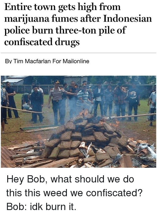 Fumes: Entire town gets high from  marijuana fumes after Indonesian  police burn three-ton pile of  confiscated drugs  Bv Tim Macfarlan For Mailonline Hey Bob, what should we do this this weed we confiscated? Bob: idk burn it.