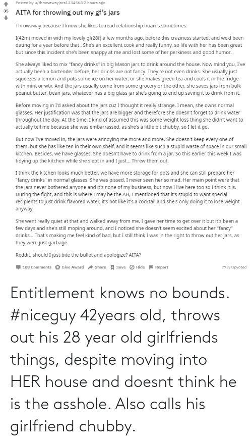 entitlement: Entitlement knows no bounds. #niceguy 42years old, throws out his 28 year old girlfriends things, despite moving into HER house and doesnt think he is the asshole. Also calls his girlfriend chubby.