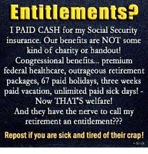 social security: Entitlements?  I PAID CASH for my Social Security  insurance. Out benefits are NOT some  kind of charity or handout!  Congtessional benefits.. premium  federal healthcare, outrageous retirement  packages, 67 paid holidays, three weeks  paid vacation, unlimited paid sick days!  Now THATS welfare!  And they have the nerve to call my  retirement an entitlement???  Repost if you are sick and tired of their crap!  -Brick
