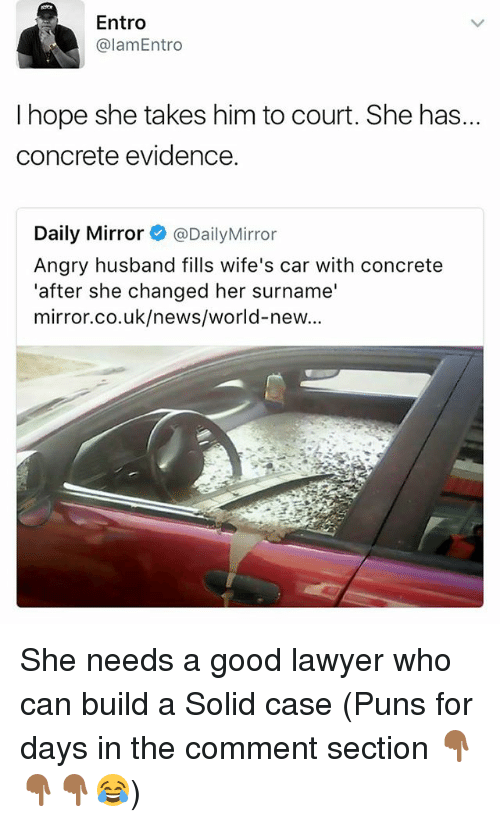 Lawyer, Memes, and News: Entro  alamEntro  I hope she takes him to court. She has..  concrete evidence.  Daily Mirror @Daily Mirror  Angry husband fills wife's car with concrete  'after she changed her surname'  mirror.co.uk/news/world-new... She needs a good lawyer who can build a Solid case (Puns for days in the comment section 👇🏾👇🏾👇🏾😂)