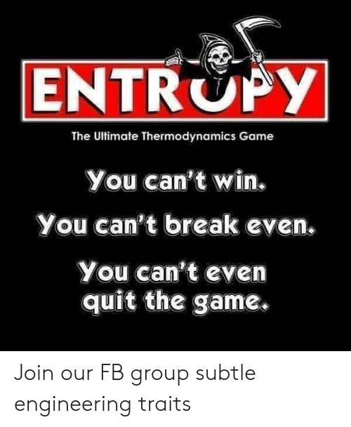 Cant Win: ENTROPY  The Ultimate Thermodynamics Game  You can't win.  You can't break even  You can't even  quit the game. Join our FB group subtle engineering traits