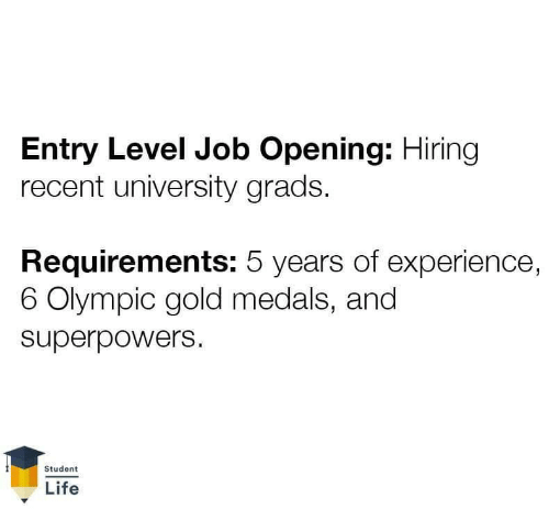 olympic: Entry Level Job Opening: Hiring  recent university grads.  Requirements: 5 years of experience,  6 Olympic gold medals, and  superpowers  Student  Life