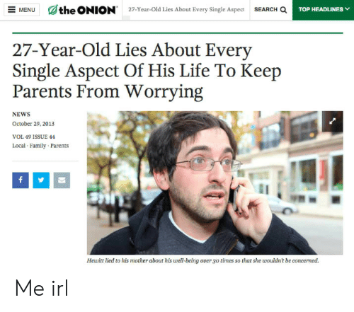 Over 30: ENUthe ONION  27-Year-Old Lies About Every Single Aspec SEARCH a  27-Year-Old Lies About Every  Single Aspect Of His Life To Keep  Parents From Worrying  NEWS  October 29, 2013  VOL 49 ISSUE 44  Local Family Parents  Hewitt lied to his mother about his well-being over 30 times so that she wouldn't be concerned. Me irl