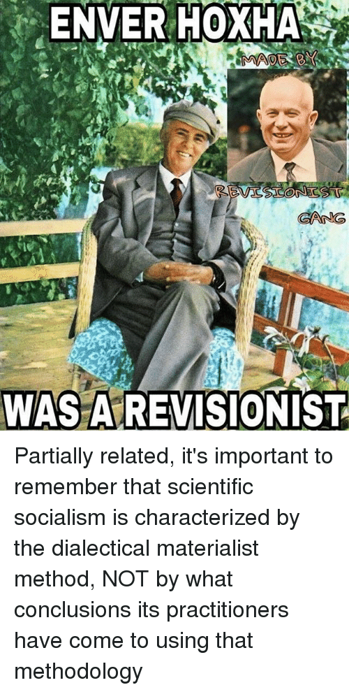 Enver Hoxha: ENVER  HOXHA  GANG  WAS AREVISIONIST Partially related, it's important to remember that scientific socialism is characterized by the dialectical materialist method, NOT by what conclusions its practitioners have come to using that methodology