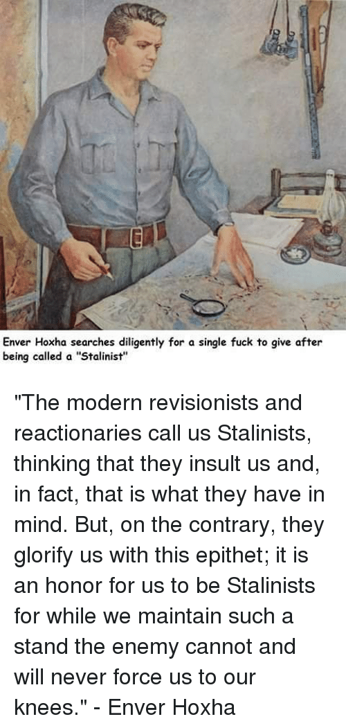 """Enver Hoxha: Enver Hoxha searches diligently for a single fuck to give after  being called a """"Stalinist"""" """"The modern revisionists and reactionaries call us Stalinists, thinking that they insult us and, in fact, that is what they have in mind. But, on the contrary, they glorify us with this epithet; it is an honor for us to be Stalinists for while we maintain such a stand the enemy cannot and will never force us to our knees."""" - Enver Hoxha"""