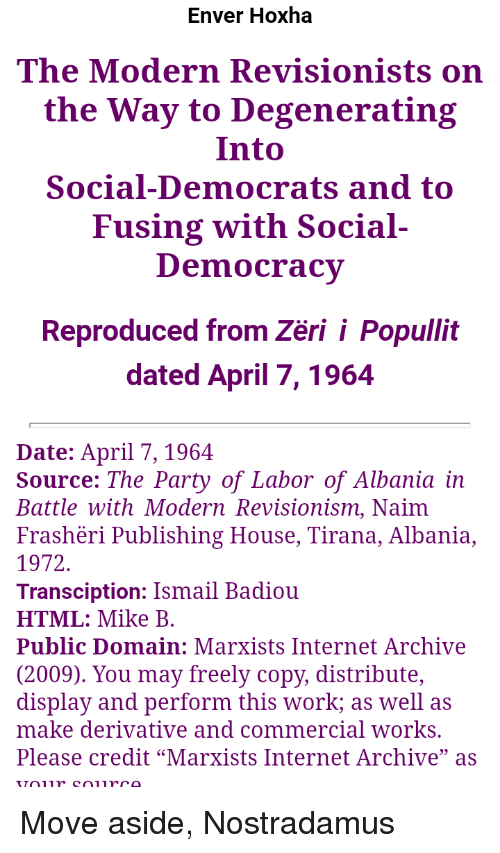 """Enver Hoxha: Enver Hoxha  The Modern Revisionists on  the Way to Degenerating  Into  Social-Democrats and to  Fusing with Social-  Democracy  Reproduced from Zëri i Popullit  dated April 7, 1964  Date: April 7, 1964  Source: The Party of Labor of Albania in  Battle with Modern Revisionism, Naim  Frashëri Publishing House, Tirana, Albania,  1972  Transciption: Ismail Badiou  HTML: Mike B  Public Domain: Marxists Internet Archive  (2009). You may freely copy, distribute,  display and perform this work; as well as  make derivative and commercial works  Please credit """"Marxists Internet Archive"""" as"""